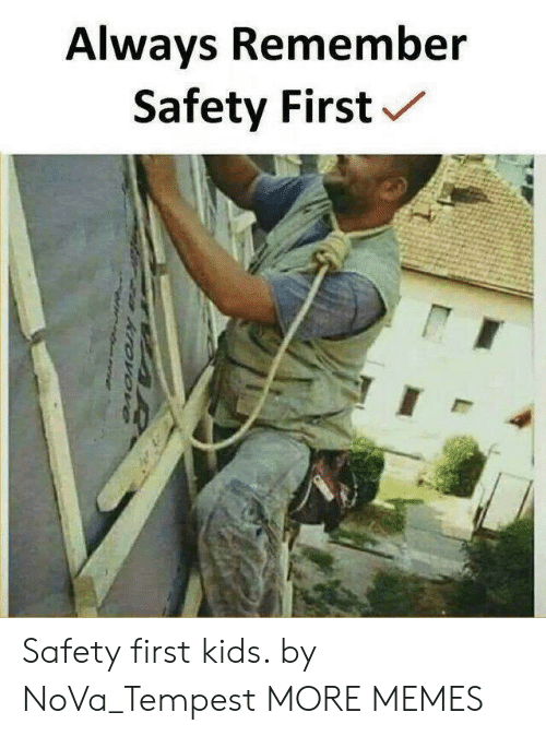 safety first: Always Remember  Safety First Safety first kids. by NoVa_Tempest MORE MEMES