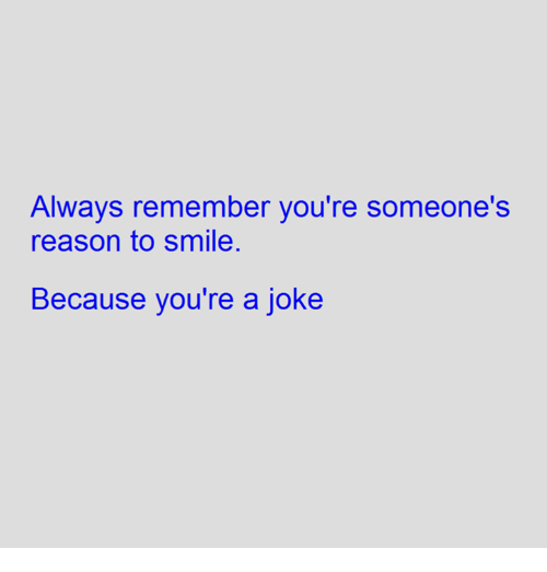 Alwaysed: Always remember you're someone's  reason to smile  Because you're a joke