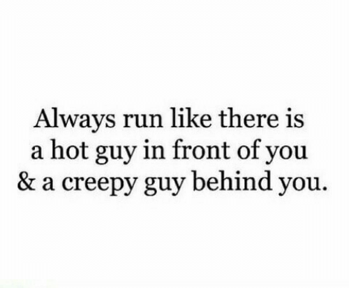 Creepy: Always run like there is  a hot guy in front of you  & a creepy guy behind you.