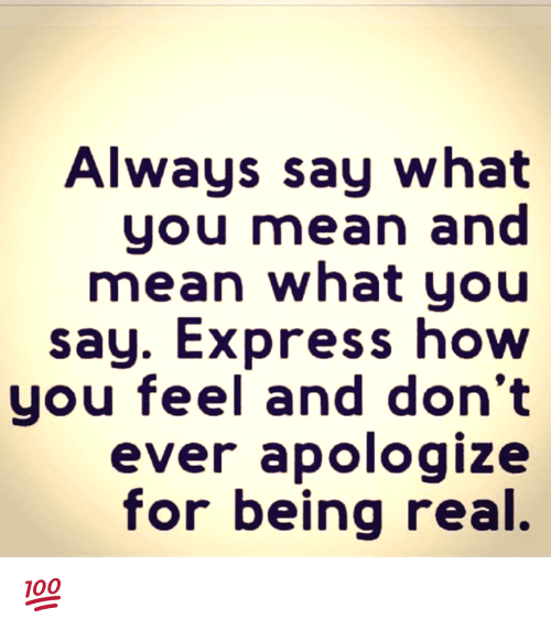 Memes, Express, and Mean: Always say what  you mean and  mean what you  say. Express hovw  you feel and don't  ever apologize  for being real. 💯