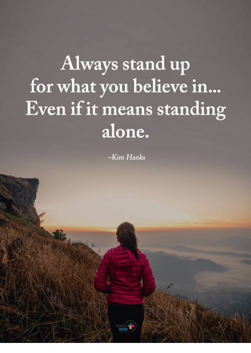 Being Alone, Memes, and 🤖: Always stand up  for what you believe in  Even if it means standing  alone  -Kim Hanks