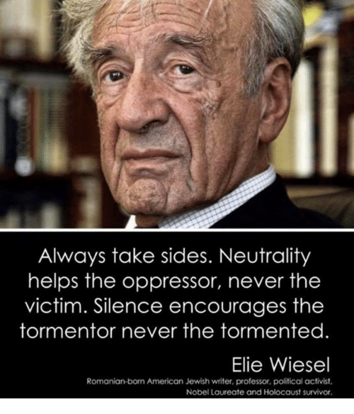 Oppressor: Always take sides. Neutrality  helps the oppressor, never the  victim. Silence encourages the  tormentor never the tormented  Elie Wiesel  Romanian-born American Jewish writer, professor, political activist  Nobel Laureate and Holocaust survivor