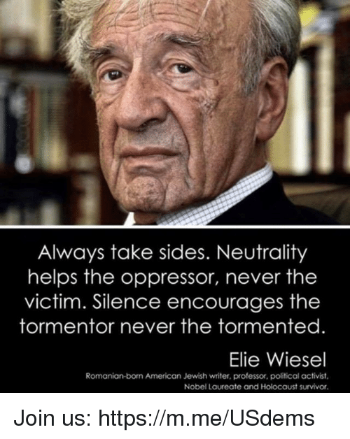 Oppressor: Always take sides. Neutrality  helps the oppressor, never the  victim. Silence encourages the  tormentor never the tormented  Elie Wiesel  Romanian-born American Jewish writer, professor, political activist  Nobel Laureate and Holocaust survivor Join us: https://m.me/USdems
