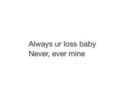 Never, Baby, and Mine: Always ur loss baby  Never, ever mine