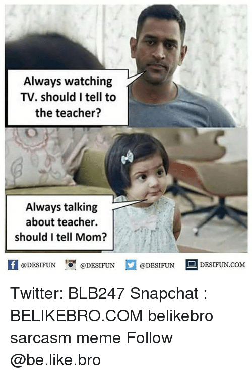 Be Like, Meme, and Memes: Always watching  TV. should I tell to  the teacher?  Always talking  about teacher  should I tell Mom?  @DESIFUN  @DESI FUN  @DESIFUN DESIFUN.COM Twitter: BLB247 Snapchat : BELIKEBRO.COM belikebro sarcasm meme Follow @be.like.bro