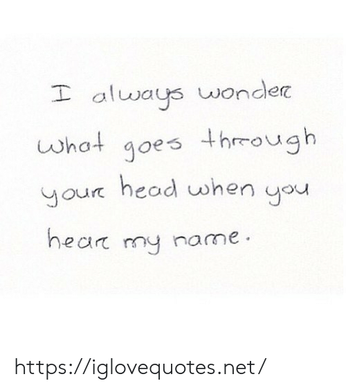 Head, Wonder, and Net: always wonder  goes through  head when you  what  your  hear my name https://iglovequotes.net/