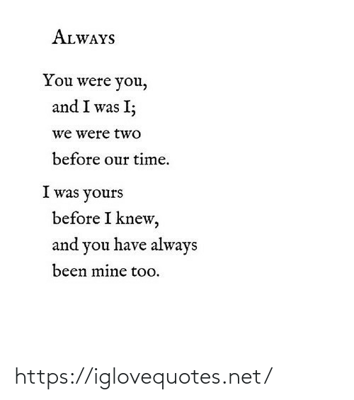 Time, Been, and Net: ALWAYS  You were you,  and I was I;  we were two  before our time.  I was yours  before I knew,  and you have always  been mine too. https://iglovequotes.net/