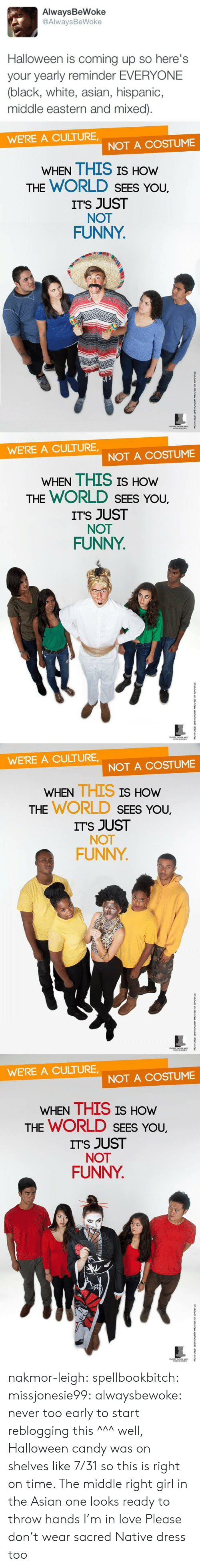 not funny: AlwaysBeWoke  @AlwaysBeWoke  Halloween is coming up so here's  your yearly reminder EVERYONE  (black, white, asian, hispanic,  middle eastern and mixed)   WE'RE A CULTURE  NOT A COSTUME  WHEN THIS IS HOW  THE WORLD SEES YoU.  ITS JUST  NOT  FUNNY   WE'RE A CULTURE  NOT A COSTUME  WHEN THIS IS HOW  THE WORLD SEES YoU.  ITS JUST  NOT  FUNNY   WE'RE A CULTURE,  NOT A COSTUME  WHEN THIS IS  HOW  THE WORLD SEEs You,  ITS JUST  NOT  FUNNY   WE'RE A CULTURE  NOT A COSTUME  WHEN THIS IS HOw  THE WORLD SEES You,  ITS JUST  NOT  FUNNY nakmor-leigh: spellbookbitch:  missjonesie99:  alwaysbewoke:  never too early to start reblogging this  ^^^ well, Halloween candy was on shelves like 7/31 so this is right on time.    The middle right girl in the Asian one looks ready to throw hands I'm in love   Please don't wear sacred Native dress too