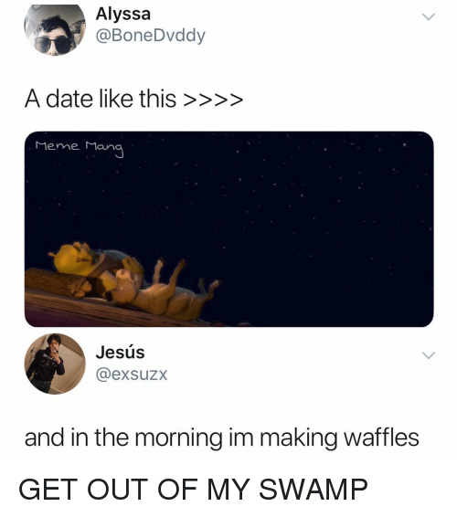 waffles: Alyssa  @BoneDvddy  A date like this >>>>  Meme M  ana  Jesús  @exsuzx  and in the morning im making waffles GET OUT OF MY SWAMP