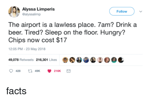 alyssa: Alyssa Limperis  @alyssalimp  Follow  The airport is a lawless place. 7am? Drink a  beer. Tired? Sleep on the floor. Hungry'?  Chips now cost $17  12:05 PM-23 May 2018  49,078 Retweets 216,301 Likes  Δ  0C  428  49K  216K facts