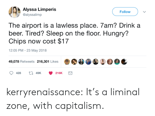 on the floor: Alyssa Limperis  @alyssalimp  Follow  The airport is a lawless place. 7am? Drink a  beer. Tired? Sleep on the floor. Hungry?  Chips now cost $17  12:05 PM - 23 May 2018  49,078 Retweets 216,301 Likes  428  49K  216K kerryrenaissance:  It's a liminal zone, with capitalism.