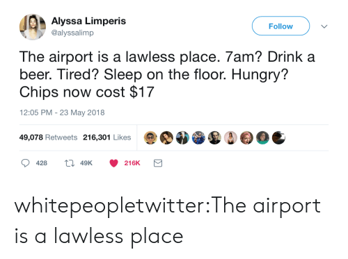on the floor: Alyssa Limperis  @alyssalimp  Follow  The airport is a lawless place. 7am? Drink a  beer. Tired? Sleep on the floor. Hungry?  Chips now cost $17  12:05 PM - 23 May 2018  49,078 Retweets 216,301 Likes  428  49K  216K whitepeopletwitter:The airport is a lawless place