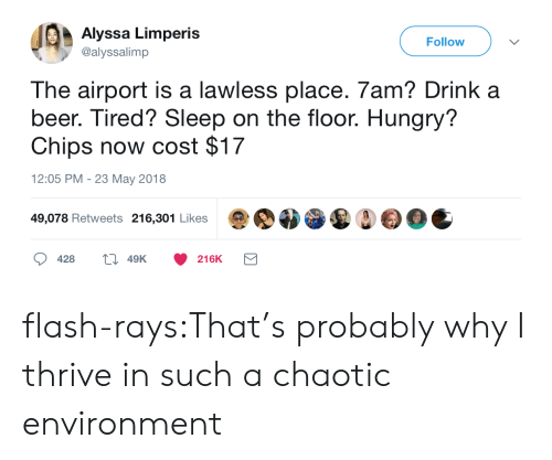 on the floor: Alyssa Limperis  @alyssalimp  Follow  The airport is a lawless place. 7am? Drink a  beer. Tired? Sleep on the floor. Hungry?  Chips now cost $17  12:05 PM - 23 May 2018  49,078 Retweets 216,301 Likes  428  49K  216K flash-rays:That's probably why I thrive in such a chaotic environment