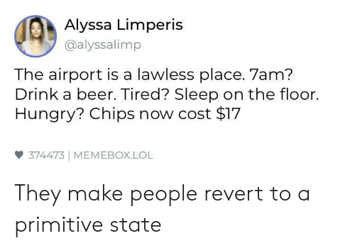 on the floor: Alyssa Limperis  @alyssalimp  The airport is a lawless place. 7am?  Drink a beer. Tired? Sleep on the floor.  Hungry? Chips now cost $17  雙374473 | MEMEBOX.LOL They make people revert to a primitive state