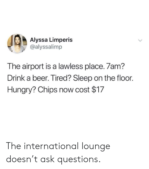 the international: Alyssa Limperis  @alyssalimp  The airport is a lawless place. 7am?  Drink a beer. Tired? Sleep on the floor.  Hungry? Chips now cost $17 The international lounge doesn't ask questions.