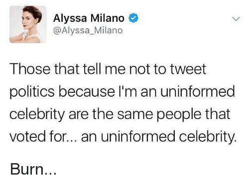 Alyssa Milano: Alyssa Milano  @Alyssa Milano  Those that tell me not to tweet  politics because I'm an uninformed  celebrity are the same people that  voted for... an uninformed celebrity. Burn...