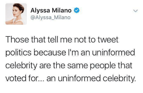 Alyssa Milano: Alyssa Milano  o  @Alyssa Milano  Those that tell me not to tweet  politics because I'm an uninformed  celebrity are the same people that  voted for... an uninformed celebrity