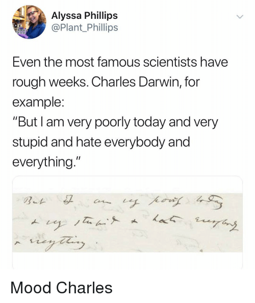 """alyssa: Alyssa Phillips  @Plant Phillips  Even the most famous scientists have  rough weeks. Charles Darwin, for  example  """"But I am very poorly today and very  stupid and hate everybody and  everything."""" Mood Charles"""