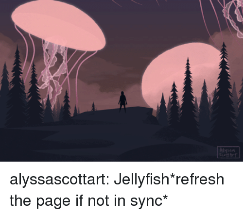 refresh: alyssascottart:  Jellyfish*refresh the page if not in sync*
