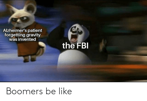 Patient: Alzheimer's patient  forgetting gravity  was invented  the FBI Boomers be like