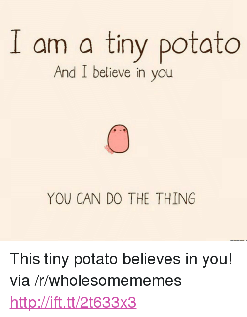 """Http, Potato, and The Thing: am a tiny potato  And I believe in vou  YOU CAN DO THE THING <p>This tiny potato believes in you! via /r/wholesomememes <a href=""""http://ift.tt/2t633x3"""">http://ift.tt/2t633x3</a></p>"""