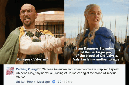 "house targaryen: am Daenerys Stormborn,  of House Targaryen,  of the blood of old Valyria.  You speak Valyrian?  Valyrian is my mother tongue.  Puching Zhang I'm Chinese American and when people are surpised speak  Chinese l say, ""my name is Puching of House Zhang of the blood of lmperial  China  Unlike Reply Message O 139  12 hrs"