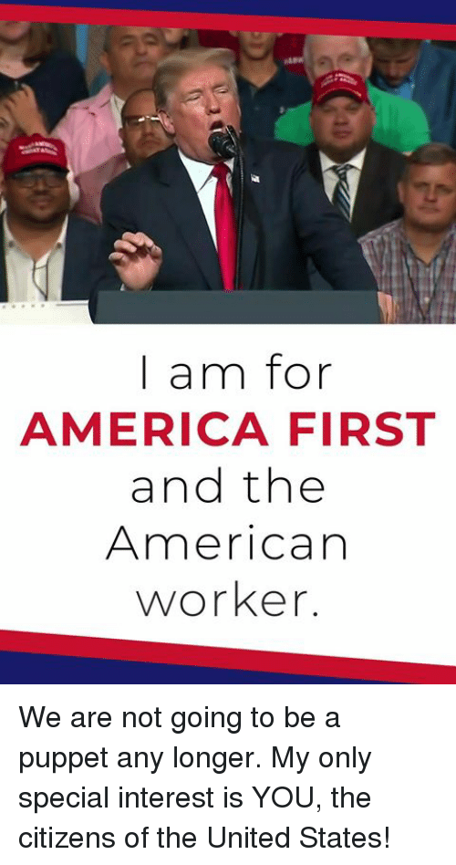 America First: | am for  AMERICA FIRST  and the  American  worker. We are not going to be a puppet any longer. My only special interest is YOU, the citizens of the United States!