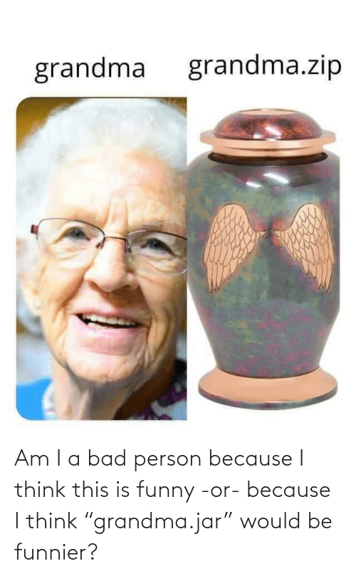 "this is: Am I a bad person because I think this is funny -or- because I think ""grandma.jar"" would be funnier?"