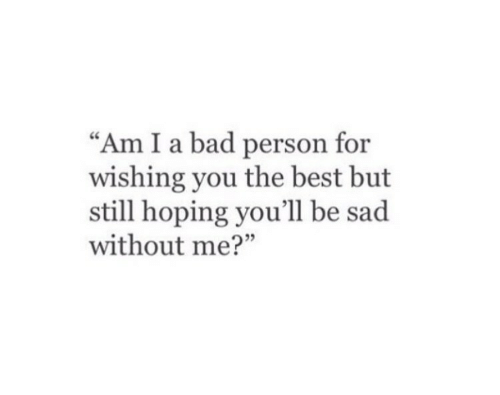 """Bad, Best, and Sad: """"Am I a bad person for  wishing you the best but  still hoping you'll be sad  without me?"""""""
