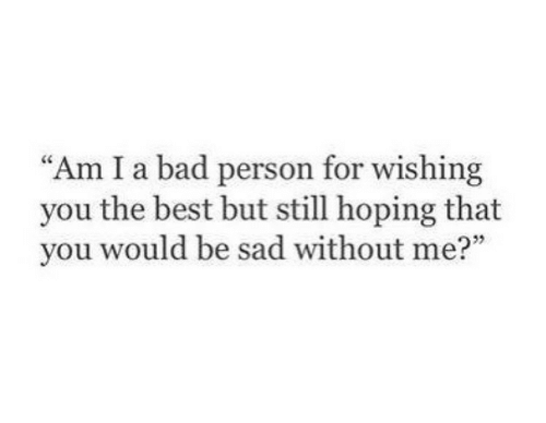 "hoping: ""Am I a bad person for wishing  you the best but still hoping that  you would be sad without me?"""