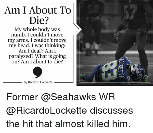 lockett: Am I About To  Die?  My whole body was  numb. I couldn't move  my arms. I couldn't move  my head. I was thinking:  Am I deaf? Am I  paralyzed? What is going  on? Am I about to die?  by Ricardo Lockette Former @Seahawks WR @RicardoLockette discusses the hit that almost killed him.