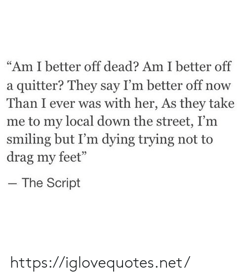 "smiling: ""Am I better off dead? Am I better off  a quitter? They say I'm better off now  Than I ever was with her, As they take  me to my local down the street, I'm  smiling but I'm dying trying not to  drag my feet""  The Script https://iglovequotes.net/"