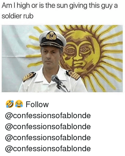 Memes, 🤖, and Sun: Am I high or is the sun giving this guy a  soldier rub 🤣😂 Follow @confessionsofablonde @confessionsofablonde @confessionsofablonde @confessionsofablonde