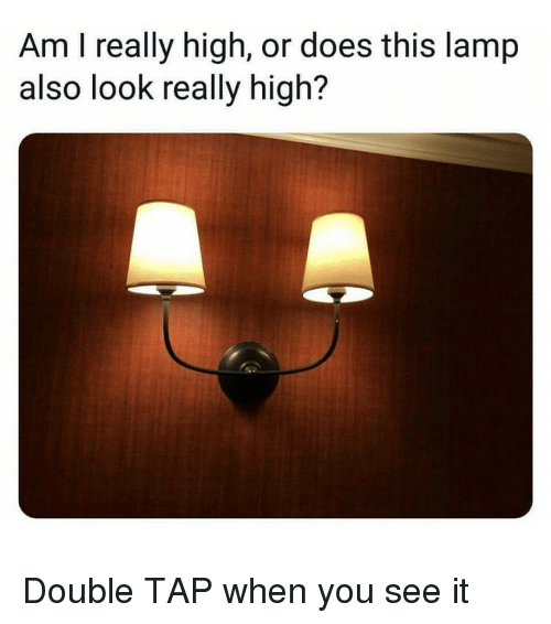 Weed, When You See It, and Marijuana: Am I really high, or does this lamp  also look really high? Double TAP when you see it
