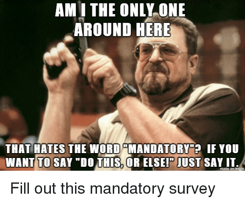 "Just Say It: AM I THE ONLY ONE  AROUND HERE  THAT HATES THE WORD MANDATORY""? IF YOU  WANT TO SAY ""DO THIS, OR ELSEI"" JUST SAY IT.  made on imaur Fill out this mandatory survey"
