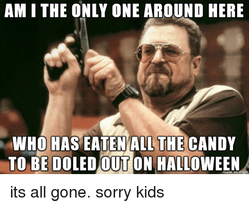 All Gone: AM I THE ONLY ONE AROUND HERE  THE  WHO HAS EATENALL CANDY  TO BE DOLED OUT ON HALLOWEEN its all gone. sorry kids