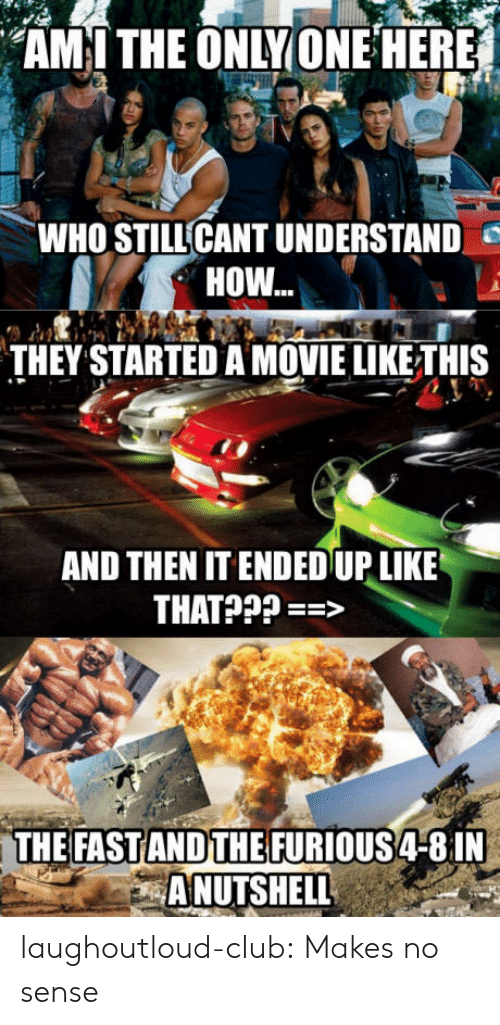 Club, Tumblr, and Blog: AM I THE ONLY ONE HERE  WHO STILLCANT UNDERSTAND  HOW...  THEY STARTED A MOVIE LIKETHIS  AND THENIT ENDED UP LIKE  NDTHE FURIOUS 4-8 1N  A NUTSHELL laughoutloud-club:  Makes no sense