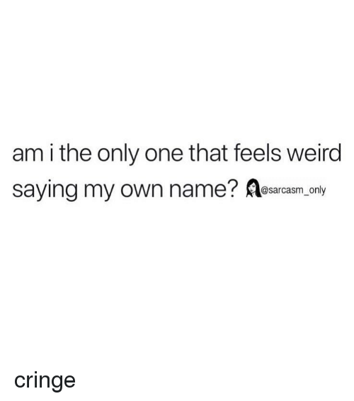 Am I the Only One: am i the only one that feels weird  saying my own name? esarcasm.ony cringe
