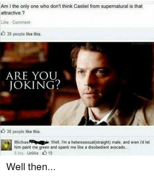 Spanke Me: Am l the only one who don't think Castiel from supernatural is that  attractive  Like Comment  38 people like this.  ARE YOU  JOKING?  38 people like this.  Michael  Well, I'm a heterosexual(straight) male, and even id let  him paint me green and spank me like a disobedient avocado...  6 hrs Unlike 19 Well then...