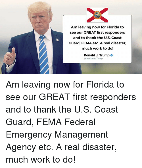 Work, Florida, and Trump: Am leaving now for Florida to  see our GREAT first responders  and to thank the U.S. Coast  Guard, FEMA etc. A real disaster,  much work to do!  Donald J. Trump .  @realDonaldTrump Am leaving now for Florida to see our GREAT first responders and to thank the U.S. Coast Guard, FEMA Federal Emergency Management Agency etc. A real disaster, much work to do!