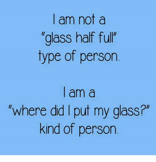 """I Putted:   am not  glass half fulr  type of person    am a  where did I put my glass?""""  kind of person"""