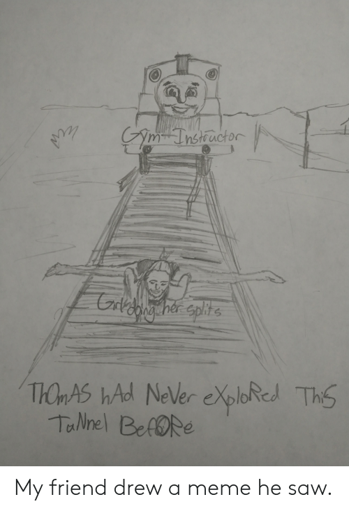Meme, Saw, and Never: Am-Tnstiuctor  Caldang her splite  THOMAS hAd NeVer eXploRed  TaNnel BefORe  This My friend drew a meme he saw.