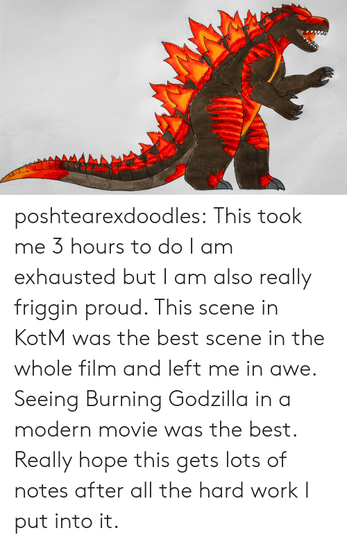 Godzilla, Tumblr, and Work: AMA poshtearexdoodles:  This took me 3 hours to do I am exhausted but I am also really friggin proud. This scene in KotM was the best scene in the whole film and left me in awe. Seeing Burning Godzilla in a modern movie was the best. Really hope this gets lots of notes after all the hard work I put into it.