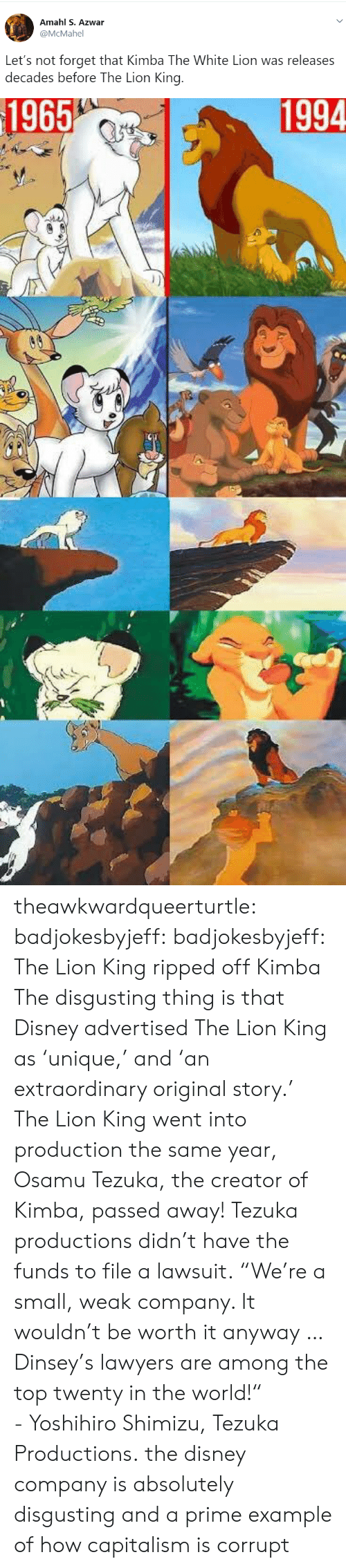 """Corrupt: Amahl S. Azwar  @McMahel  Let's not forget that Kimba The White Lion was releases  decades before The Lion King   1965  1994 theawkwardqueerturtle: badjokesbyjeff:  badjokesbyjeff: The Lion King ripped off Kimba The disgusting thing is that Disney advertised The Lion King as'unique,' and 'an extraordinary original story.' The Lion King went into production the same year,  Osamu Tezuka, the creator of Kimba, passed away! Tezuka productions didn't have the funds to file a lawsuit. """"We're a small, weak company. It wouldn't be worth it anyway … Dinsey's lawyers are among the top twenty in the world!"""" -Yoshihiro Shimizu, Tezuka Productions.  the disney company is absolutely disgusting and a prime example of how capitalism is corrupt"""