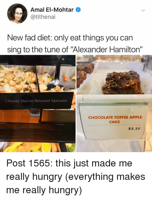 "Apple, Hungry, and Memes: Amal El-Mohtar  @tithenai  New fad diet: only eat things you can  sing to the tune of Alexander Hamilton""  Cheesy Bacon Brussel Sprouts  CHOCOLATE TOFFEE APPLE  CAKE  $3.25 Post 1565: this just made me really hungry (everything makes me really hungry)"
