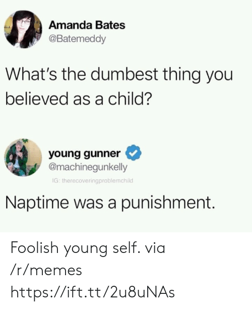 Memes, Via, and Bates: Amanda Bates  @Batemeddy  What's the dumbest thing you  believed as a child?  young gunner  @machinegunkelly  IG: therecoveringproblemchild  Naptime was a punishment. Foolish young self. via /r/memes https://ift.tt/2u8uNAs