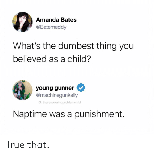 True, Bates, and Thing: Amanda Bates  @Batemeddy  What's the dumbest thing you  believed as a child?  young gunner  @machinegunkelly  IG: therecoveringproblemchild  Naptime was a punishment. True that.