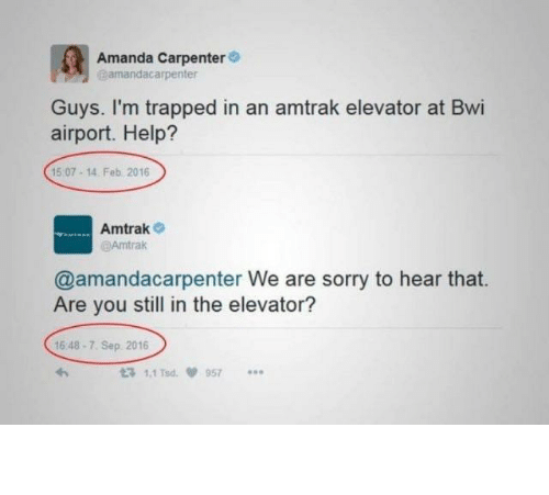 sep: Amanda Carpenter  amandacarpenter  Guys. I'm trapped in an amtrak elevator at Bwi  airport. Help?  15 07-14. Feb 2016  Amtrak  @Amtrak  @amandacarpenter We are sorry to hear that.  Are you still in the elevator?  16 48-7. Sep 2016  t3 1.1 Tsd  957 The so long hold up.