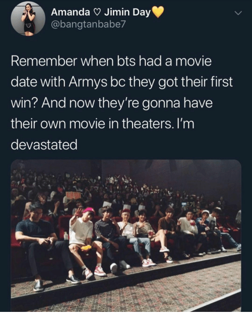 BTS: Amanda Jimin Day  @bangtanbabe7  Remember when bts had a movie  date with Armys bc they got their first  win? And now they're gonna have  their own movie in theaters. I'm  devastated  E71