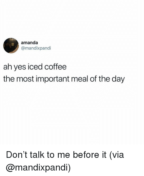 Coffee, Girl Memes, and Yes: amanda  @mandixpandi  ah yes iced coffee  the most important meal of the day Don't talk to me before it (via @mandixpandi)